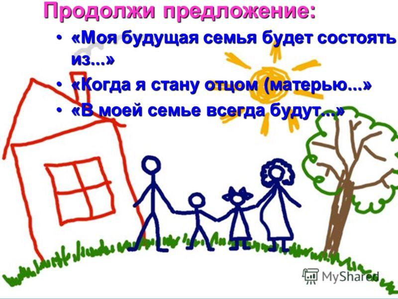 Продолжи предложение: «Моя будущая семья будет состоять из...»«Моя будущая семья будет состоять из...» «Когда я стану отцом (матерью...»«Когда я стану отцом (матерью...» «В моей семье всегда будут...»«В моей семье всегда будут...»