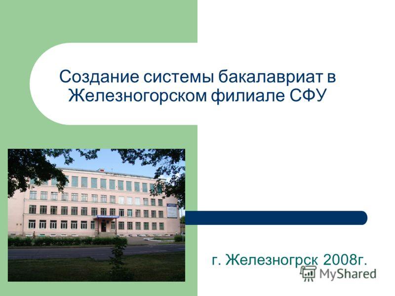 Создание системы бакалавриат в Железногорском филиале СФУ г. Железногрск 2008г.