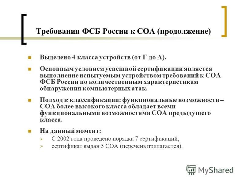 Требования ФСБ России к СОА (продолжение) Выделено 4 класса устройств (от Г до А). Основным условием успешной сертификации является выполнение испытуемым устройством требований к СОА ФСБ России по количественным характеристикам обнаружения компьютерн