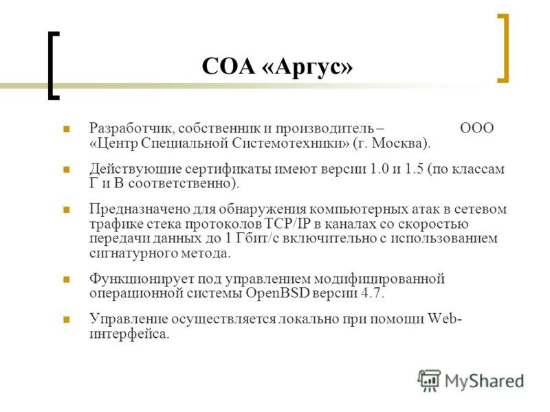 СОА «Аргус» Разработчик, собственник и производитель – ООО «Центр Специальной Системотехники» (г. Москва). Действующие сертификаты имеют версии 1.0 и 1.5 (по классам Г и В соответственно). Предназначено для обнаружения компьютерных атак в сетевом тра