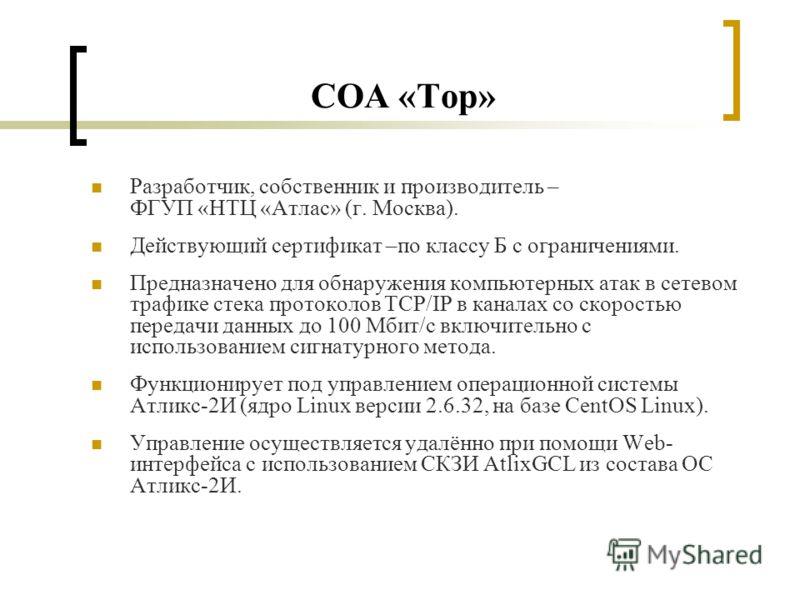 СОА «Тор» Разработчик, собственник и производитель – ФГУП «НТЦ «Атлас» (г. Москва). Действующий сертификат –по классу Б с ограничениями. Предназначено для обнаружения компьютерных атак в сетевом трафике стека протоколов TCP/IP в каналах со скоростью