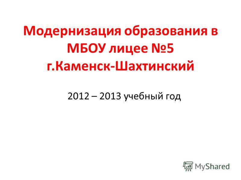 Модернизация образования в МБОУ лицее 5 г.Каменск-Шахтинский 2012 – 2013 учебный год
