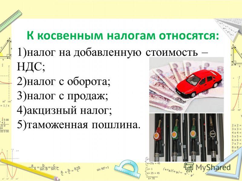 К косвенным налогам относятся: 1)налог на добавленную стоимость – НДС; 2)налог с оборота; 3)налог с продаж; 4)акцизный налог; 5)таможенная пошлина.
