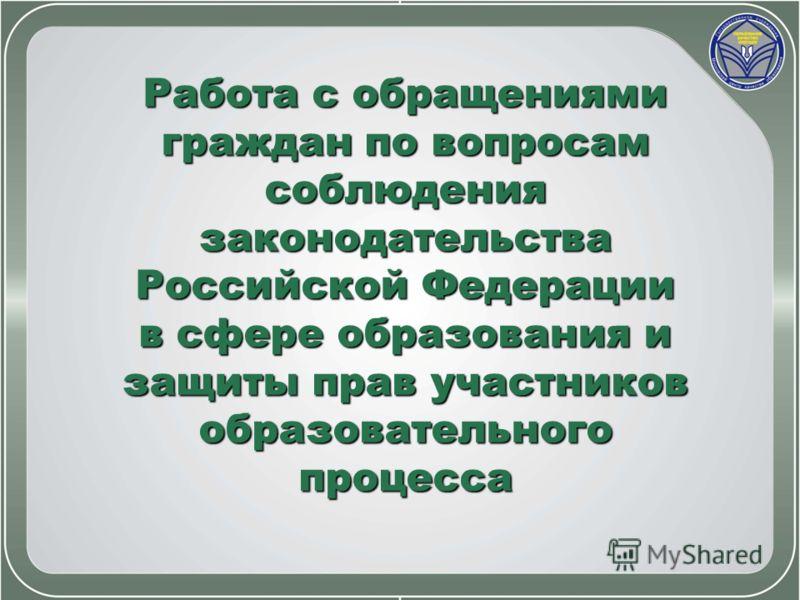 Работа с обращениями граждан по вопросам соблюдения законодательства Российской Федерации в сфере образования и защиты прав участников образовательного процесса