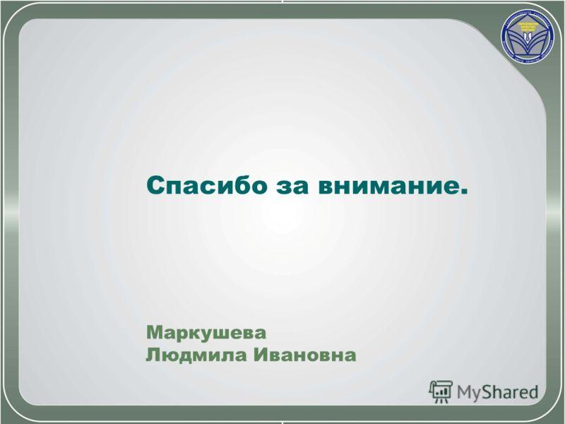 Спасибо за внимание. Маркушева Людмила Ивановна