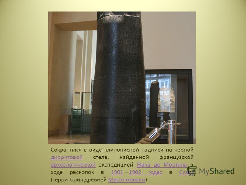 Сохранился в виде клинописной надписи на чёрной диоритовой стеле, найденной французской археологической экспедицией Жака де Моргана в ходе раскопок в 19011902 годах в Сузах (территория древней Месопотамии). диоритовой археологическойЖака де Моргана19