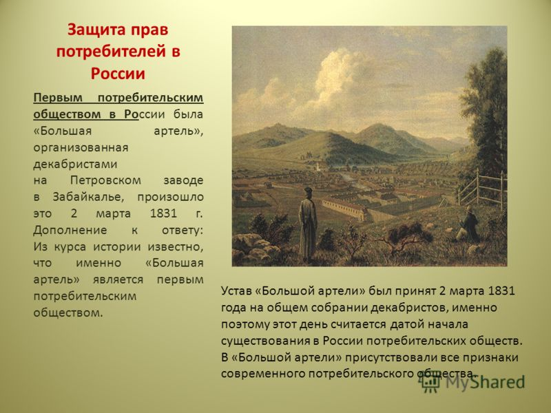 Защита прав потребителей в России Первым потребительским обществом в России была «Большая артель», организованная декабристами на Петровском заводе в Забайкалье, произошло это 2 марта 1831 г. Дополнение к ответу: Из курса истории известно, что именно