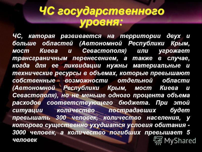 ЧС государственного уровня: ЧС, каторая развивается на территории двух и больше областей (Автономной Республики Крым, мост Киева и Севастополя) или угрожает трансграничным перенесением, а также в случае, когда для ее ликвидации нужны материальные и т