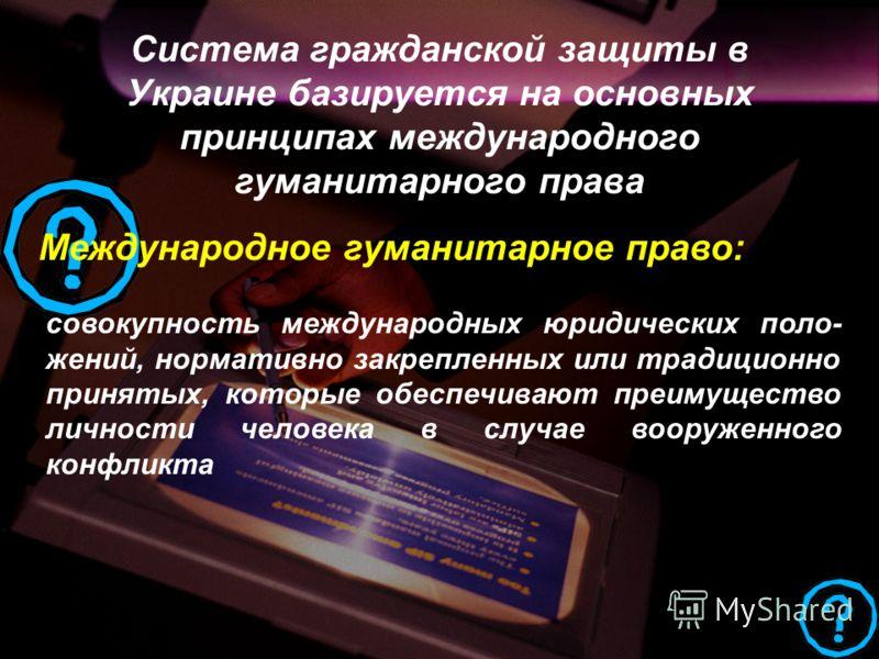 Система гражданской защиты в Украине базируется на основных принципах международного гуманитарного права Международное гуманитарное право: совокупность международных юридических поло- жений, нормативно закрепленных или традиционно принятых, которые о