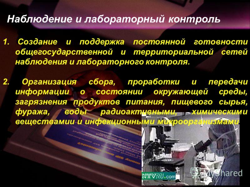 Наблюдение и лабораторный контроль 1. Создание и поддержка постоянной готовности общегосударственной и территориальной сетей наблюдения и лабораторного контроля. 2. Организация сбора, проработки и передачи информации о состоянии окружающей среды, заг