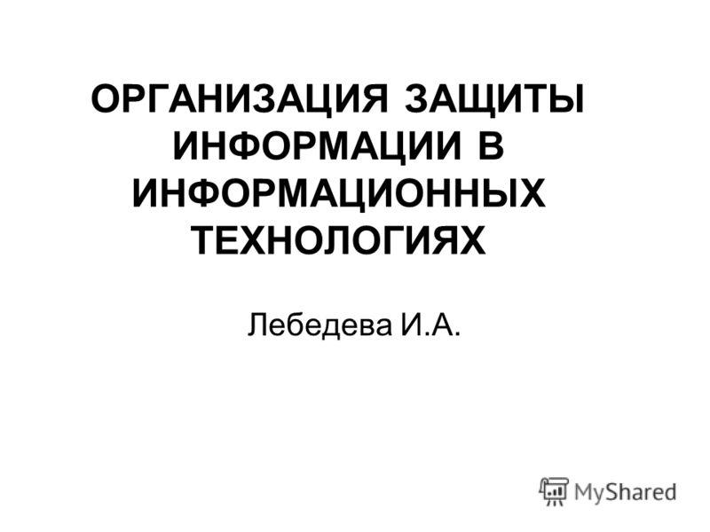 ОРГАНИЗАЦИЯ ЗАЩИТЫ ИНФОРМАЦИИ В ИНФОРМАЦИОННЫХ ТЕХНОЛОГИЯХ Лебедева И.А.