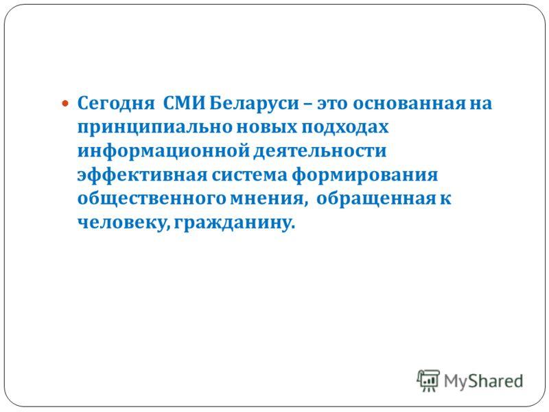 Сегодня СМИ Беларуси – это основанная на принципиально новых подходах информационной деятельности эффективная система формирования общественного мнения, обращенная к человеку, гражданину.