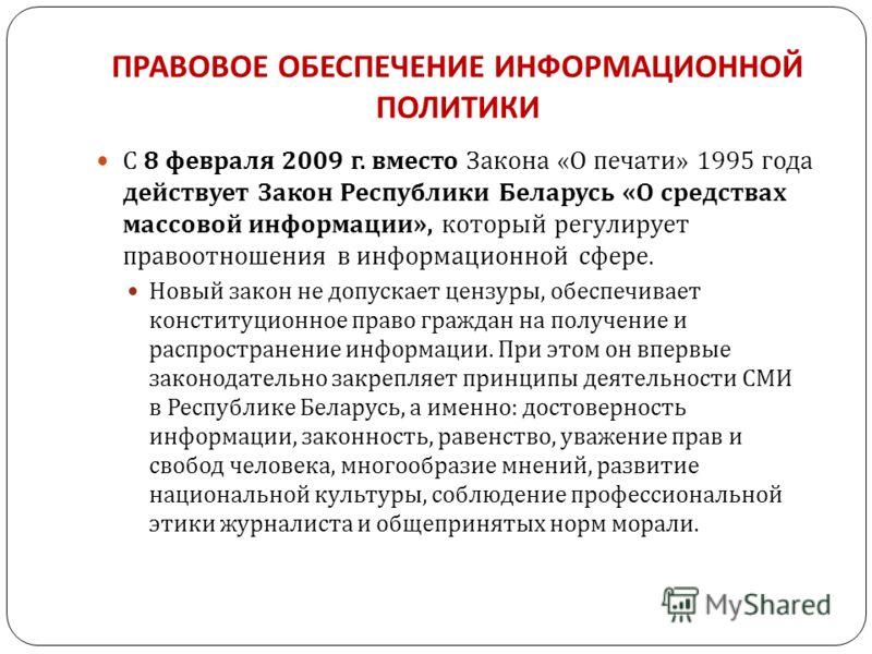 ПРАВОВОЕ ОБЕСПЕЧЕНИЕ ИНФОРМАЦИОННОЙ ПОЛИТИКИ С 8 февраля 2009 г. вместо Закона « О печати » 1995 года действует Закон Республики Беларусь « О средствах массовой информации », который регулирует правоотношения в информационной сфере. Новый закон не до