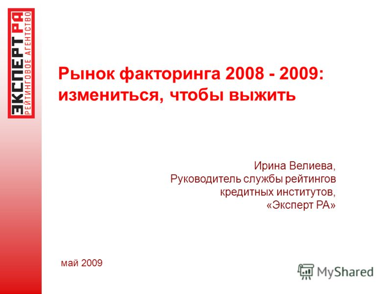 Рынок факторинга 2008 - 2009: измениться, чтобы выжить Ирина Велиева, Руководитель службы рейтингов кредитных институтов, «Эксперт РА» май 2009
