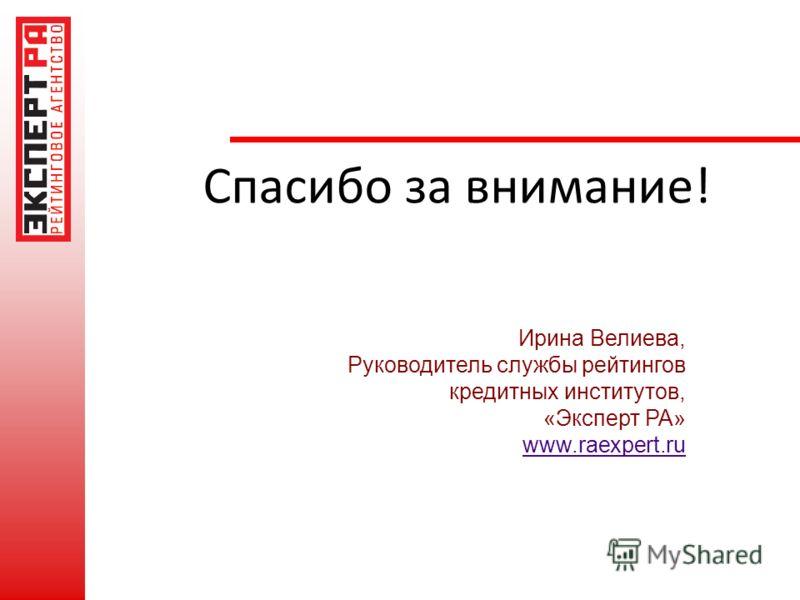 Спасибо за внимание! Ирина Велиева, Руководитель службы рейтингов кредитных институтов, «Эксперт РА» www.raexpert.ru