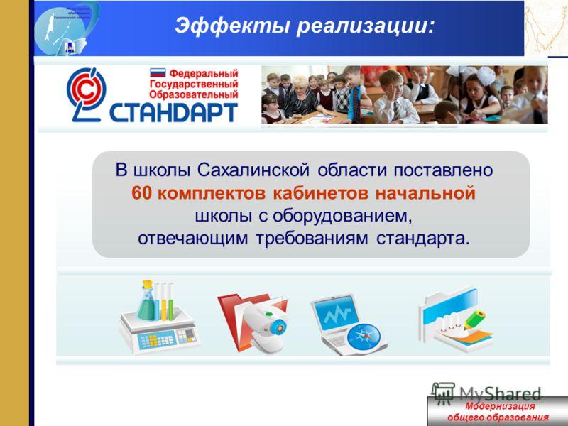 Модернизация общего образования Эффекты реализации: В школы Сахалинской области поставлено 60 комплектов кабинетов начальной школы с оборудованием, отвечающим требованиям стандарта.