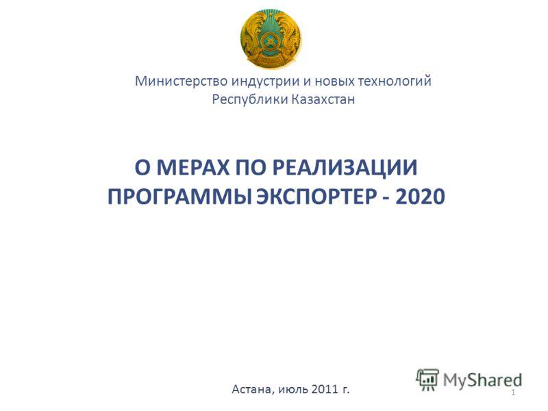 О МЕРАХ ПО РЕАЛИЗАЦИИ ПРОГРАММЫ ЭКСПОРТЕР - 2020 Министерство индустрии и новых технологий Республики Казахстан Астана, июль 2011 г. 1