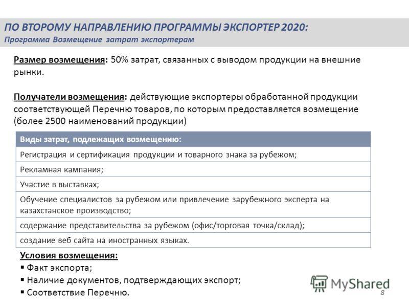 ПО ВТОРОМУ НАПРАВЛЕНИЮ ПРОГРАММЫ ЭКСПОРТЕР 2020: Программа Возмещение затрат экспортерам 8 Размер возмещения: 50% затрат, связанных с выводом продукции на внешние рынки. Получатели возмещения: действующие экспортеры обработанной продукции соответству