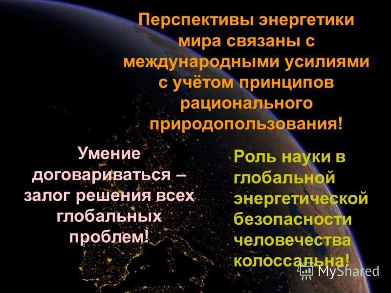 Перспективы энергетики мира связаны с международными усилиями с учётом принципов рационального природопользования! Роль науки в глобальной энергетической безопасности человечества колоссальна! Умение договариваться – залог решения всех глобальных про