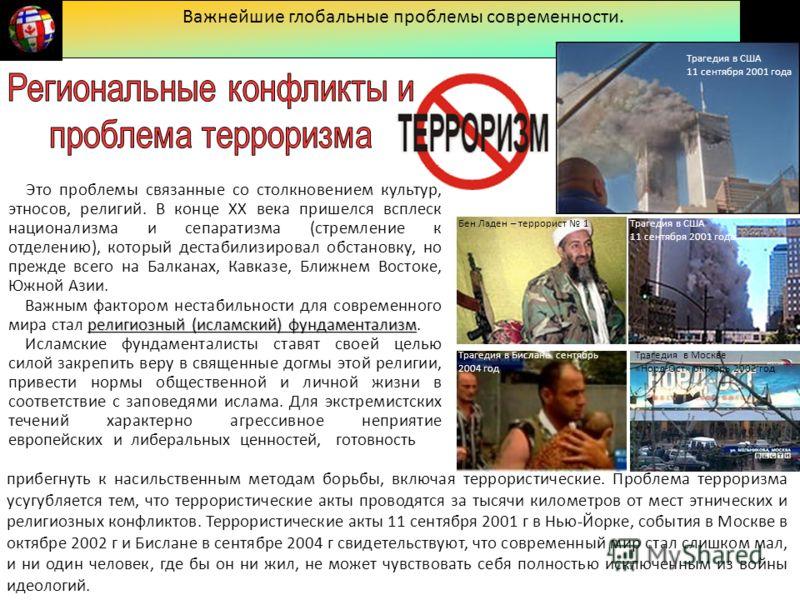 Важнейшие глобальные проблемы современности. Трагедия в США 11 сентября 2001 года Бен Ладен – террорист 1 Трагедия в Бислане сентябрь 2004 год Трагедия в Москве «Норд-Ост» октябрь 2002 год Это проблемы связанные со столкновением культур, этносов, рел