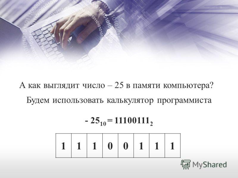 - 25 10 = 11100111 2 11100111 А как выглядит число – 25 в памяти компьютера? Будем использовать калькулятор программиста
