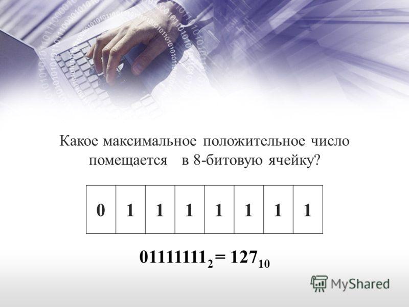 01111111 Какое максимальное положительное число помещается в 8-битовую ячейку? 01111111 2 = 127 10