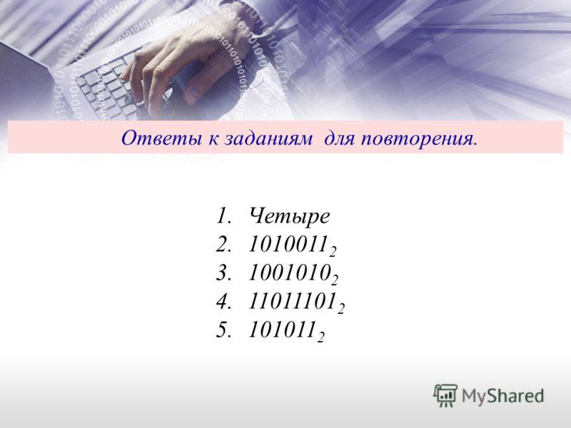 Ответы к заданиям для повторения. 1.Четыре 2.1010011 2 3.1001010 2 4.11011101 2 5.101011 2