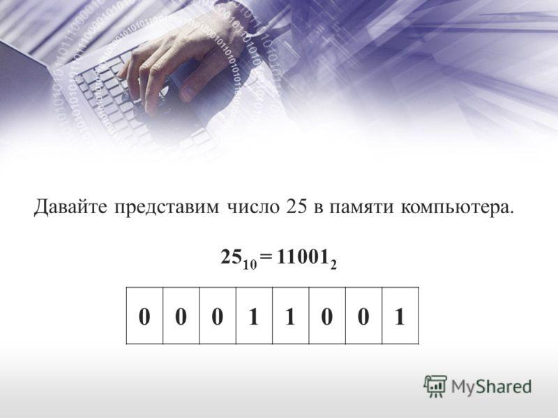 Давайте представим число 25 в памяти компьютера. 25 10 = 11001 2 00011001