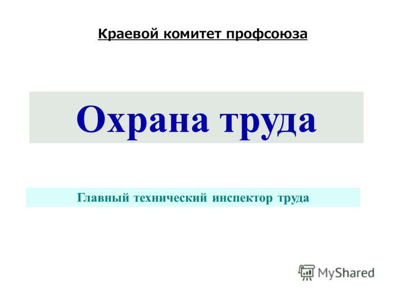 Охрана труда Краевой комитет профсоюза Главный технический инспектор труда
