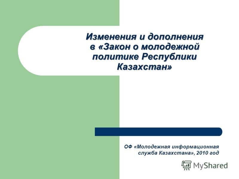 Изменения и дополнения в «Закон о молодежной политике Республики Казахстан» ОФ «Молодежная информационная служба Казахстана», 2010 год