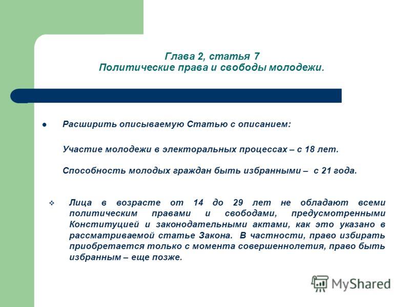 Глава 2, статья 7 Политические права и свободы молодежи. Расширить описываемую Статью с описанием: Участие молодежи в электоральных процессах – с 18 лет. Способность молодых граждан быть избранными – с 21 года. Лица в возрасте от 14 до 29 лет не обла