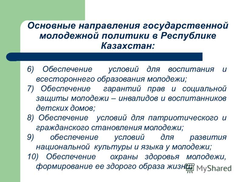 Основные направления государственной молодежной политики в Республике Казахстан: 6) Обеспечение условий для воспитания и всестороннего образования молодежи; 7) Обеспечение гарантий прав и социальной защиты молодежи – инвалидов и воспитанников детских