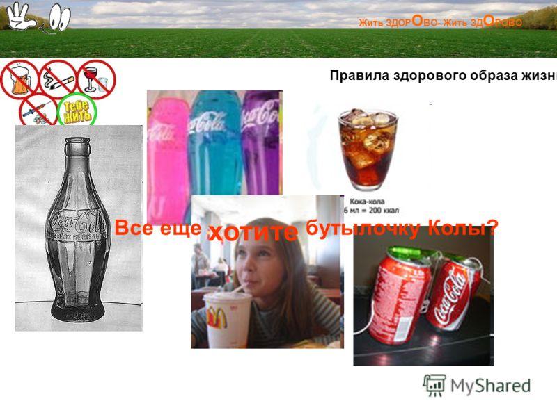 Жить ЗДОР О ВО- Жить ЗД О РОВО Правила здорового образа жизни: Все еще хотите бутылочку Колы?