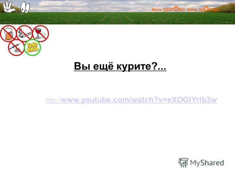 Жить ЗДОР О ВО- Жить ЗД О РОВО Вы ещё курите?... http:// www.youtube.com/watch?v=eXOGlYrlb3w