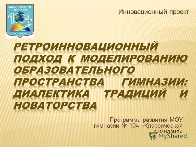 Инновационный проект Программа развития МОУ гимназии 104 «Классическая гимназия»