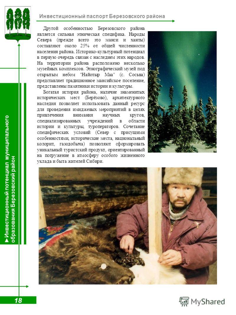 18 Инвестиционный паспорт Березовского района Другой особенностью Березовского района является сильная этническая специфика. Народы Севера (прежде всего это манси и ханты) составляют около 25% от общей численности населения района. Историко-культурны
