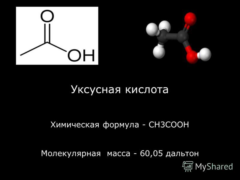 Уксусная кислота Химическая формула - СН3СООН Молекулярная масса - 60,05 дальтон
