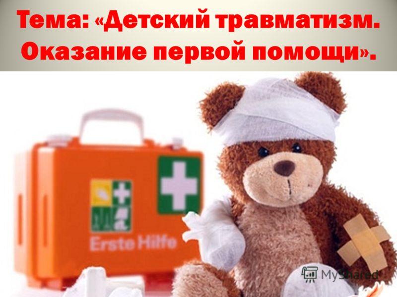 Тема: «Детский травматизм. Оказание первой помощи».