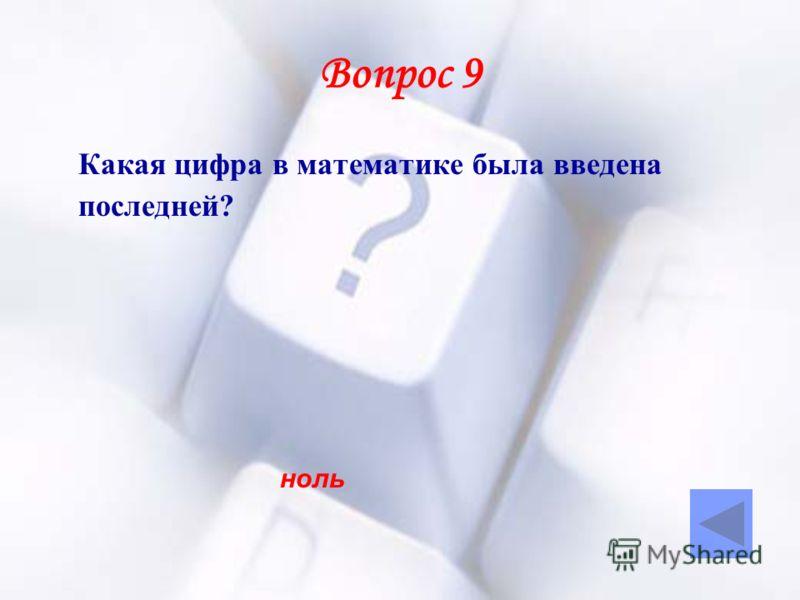 Вопрос 9 Какая цифра в математике была введена последней? ноль