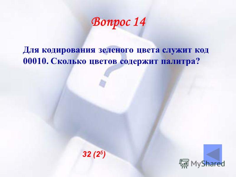 Вопрос 14 Для кодирования зеленого цвета служит код 00010. Сколько цветов содержит палитра? 32 (2 5 )