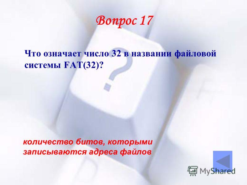 Вопрос 17 Что означает число 32 в названии файловой системы FAT(32)? количество битов, которыми записываются адреса файлов