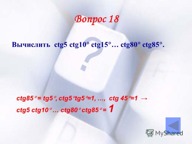Вопрос 18 Вычислить ctg5 ctg10 ctg15 … ctg80 ctg85. ctg85 = tg5, ctg5 tg5 =1, …, ctg 45 =1 ctg5 ctg10 … ctg80 ctg85 = 1