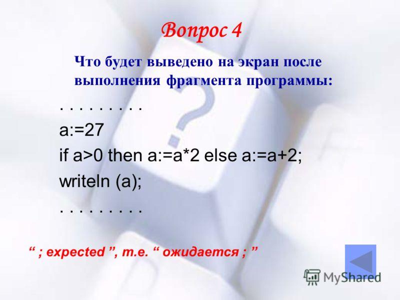 Вопрос 4 Что будет выведено на экран после выполнения фрагмента программы:......... а:=27 if a>0 then a:=a*2 else a:=a+2; writeln (a);......... ; expected, т.е. ожидается ;