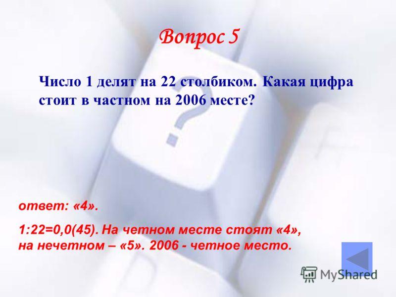 Вопрос 5 Число 1 делят на 22 столбиком. Какая цифра стоит в частном на 2006 месте? ответ: «4». 1:22=0,0(45). На четном месте стоят «4», на нечетном – «5». 2006 - четное место.