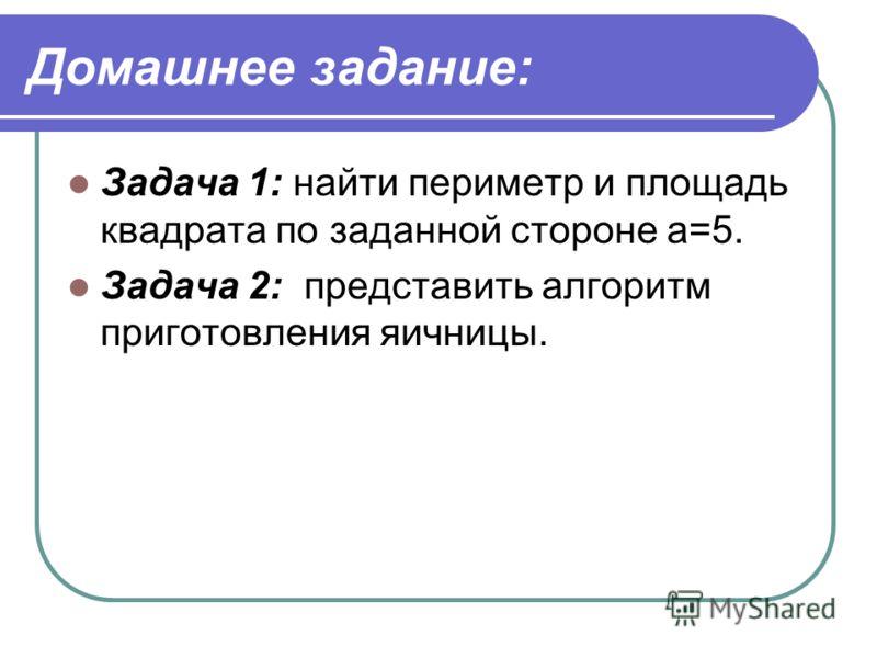 Домашнее задание: Задача 1: найти периметр и площадь квадрата по заданной стороне а=5. Задача 2: представить алгоритм приготовления яичницы.