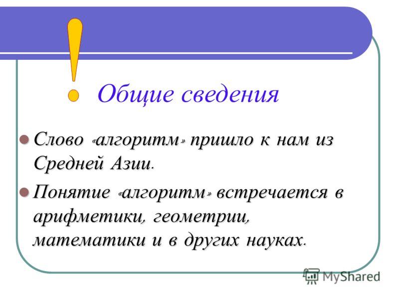 Слово « алгоритм » пришло к нам из Средней Азии. Слово « алгоритм » пришло к нам из Средней Азии. Понятие « алгоритм » встречается в арифметики, геометрии, математики и в других науках. Понятие « алгоритм » встречается в арифметики, геометрии, матема