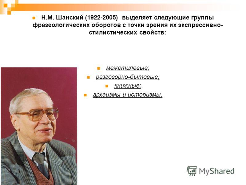 Н.М. Шанский (1922-2005) выделяет следующие группы фразеологических оборотов с точки зрения их экспрессивно- стилистических свойств: межстилевые; разговорно-бытовые; книжные; архаизмы и историзмы.