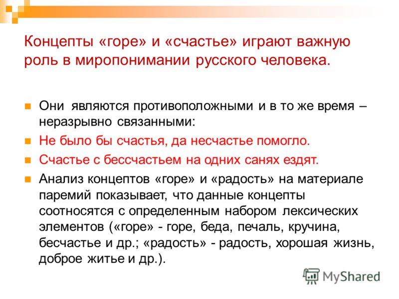 Концепты «горе» и «счастье» играют важную роль в миропонимании русского человека. Они являются противоположными и в то же время – неразрывно связанными: Не было бы счастья, да несчастье помогло. Счастье с бессчастьем на одних санях ездят. Анализ конц