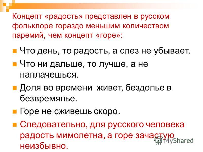 Концепт «радость» представлен в русском фольклоре гораздо меньшим количеством паремий, чем концепт «горе»: Что день, то радость, а слез не убывает. Что ни дальше, то лучше, а не наплачешься. Доля во времени живет, бездолье в безвремянье. Горе не сжив
