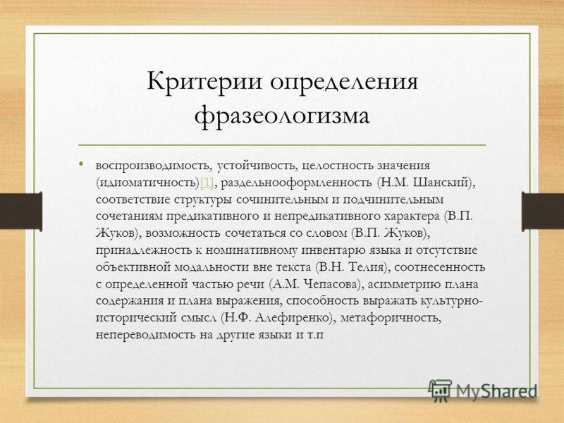 Критерии определения фразеологизма воспроизводимость, устойчивость, целостность значения (идиоматичность)[1], раздельнооформленность (Н.М. Шанский), соответствие структуры сочинительным и подчинительным сочетаниям предикативного и непредикативного ха